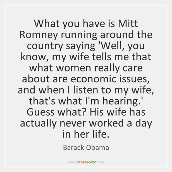 What you have is Mitt Romney running around the country saying 'Well, ...