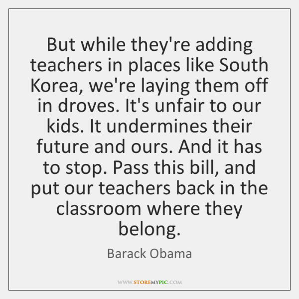 But while they're adding teachers in places like South Korea, we're laying ...