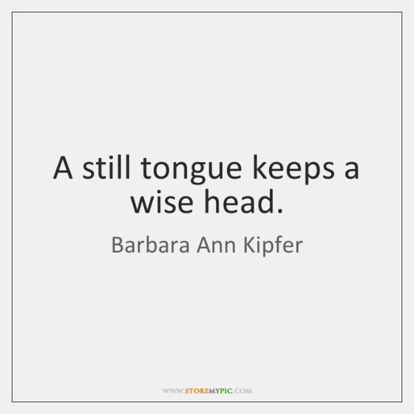 A still tongue keeps a wise head.