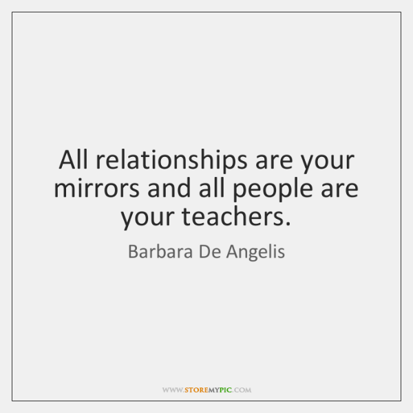 All relationships are your mirrors and all people are your teachers.