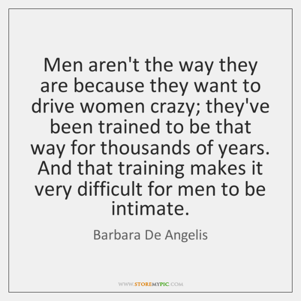 Men aren't the way they are because they want to drive women ...