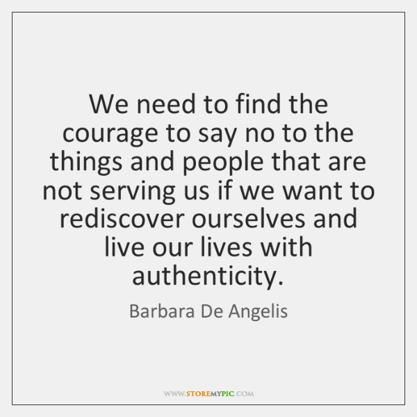 We need to find the courage to say no to the things ...