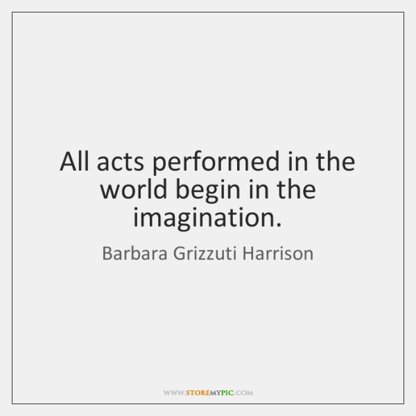 All acts performed in the world begin in the imagination.