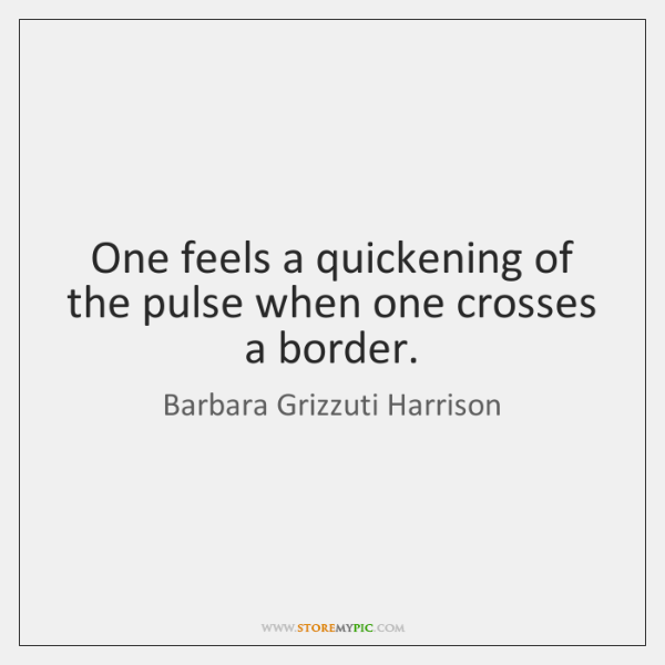 One feels a quickening of the pulse when one crosses a border.