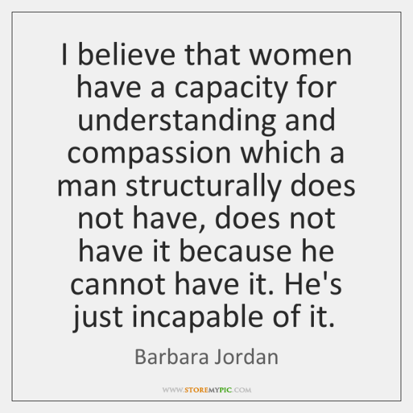 I believe that women have a capacity for understanding and compassion which ...