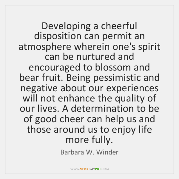 Developing a cheerful disposition can permit an atmosphere wherein one's spirit can ...