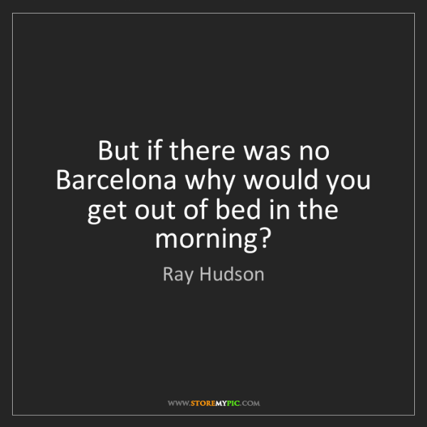 Ray Hudson: But if there was no Barcelona why would you get out of...