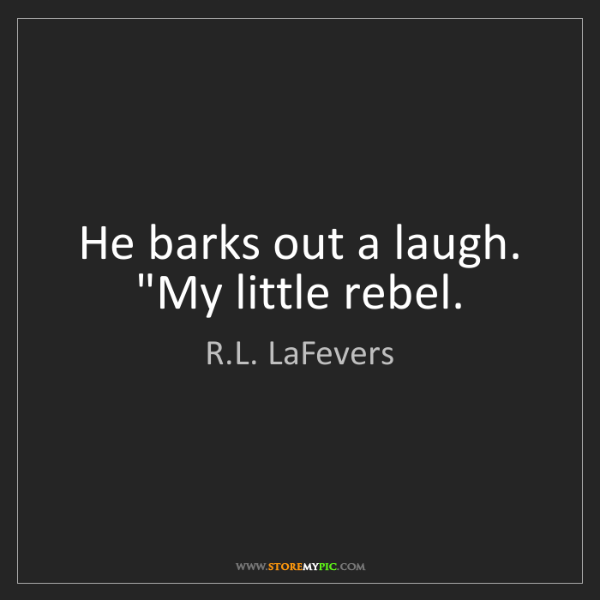 """R.L. LaFevers: He barks out a laugh. """"My little rebel."""