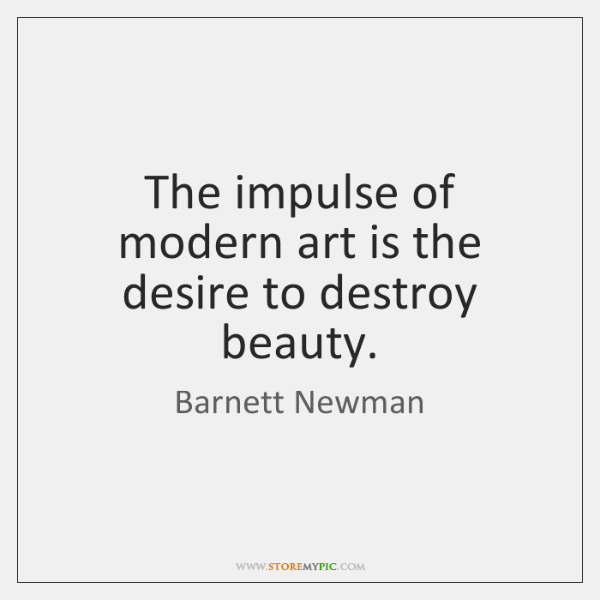 The impulse of modern art is the desire to destroy beauty.