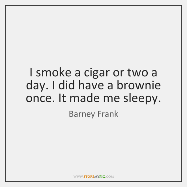 I smoke a cigar or two a day. I did have a ...
