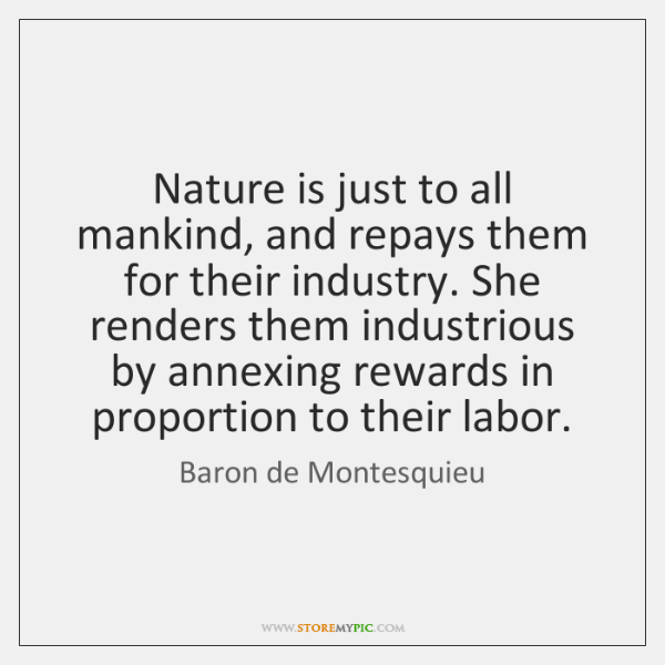Nature is just to all mankind, and repays them for their industry. ...
