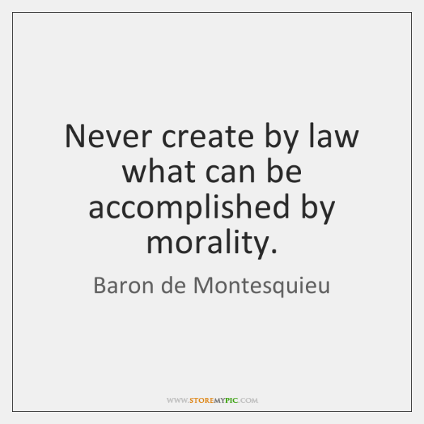 Never create by law what can be accomplished by morality.
