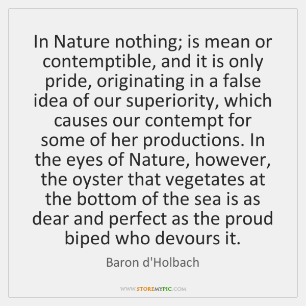In Nature nothing; is mean or contemptible, and it is only pride, ...