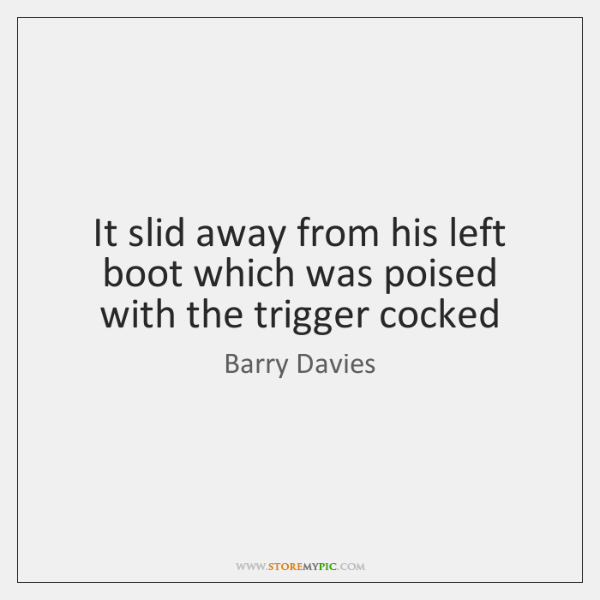It slid away from his left boot which was poised with the ...