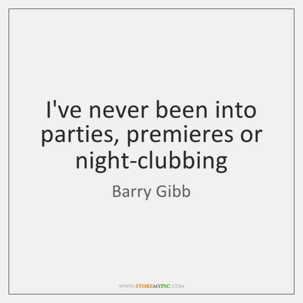 I've never been into parties, premieres or night-clubbing