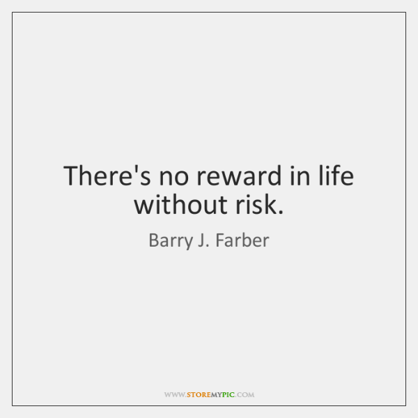 There's no reward in life without risk.