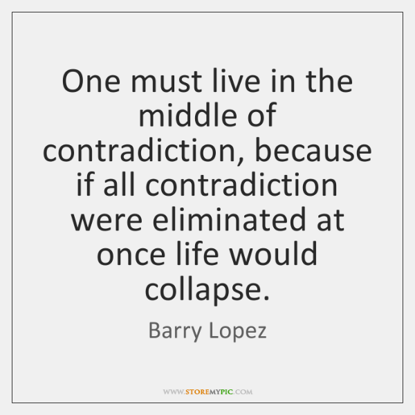 One must live in the middle of contradiction, because if all contradiction ...