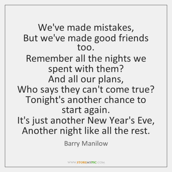 We've made mistakes,   But we've made good friends too.   Remember all the ...