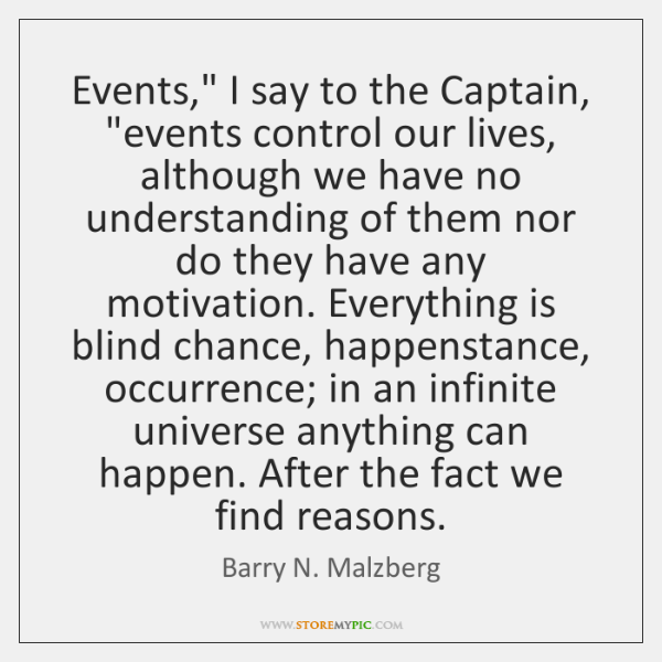 "Events,"" I say to the Captain, ""events control our lives, although we ..."