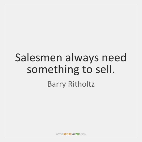 Salesmen always need something to sell.