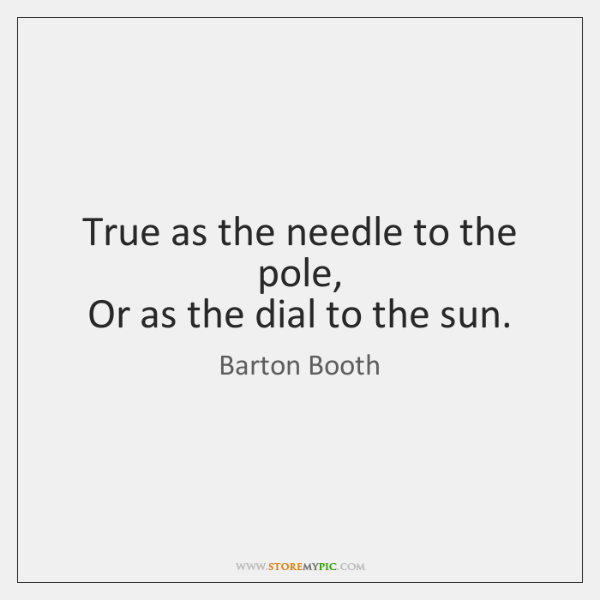 True as the needle to the pole,   Or as the dial to ...