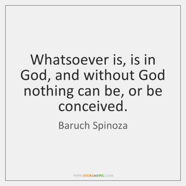 Whatsoever is, is in God, and without God nothing can be, or ...