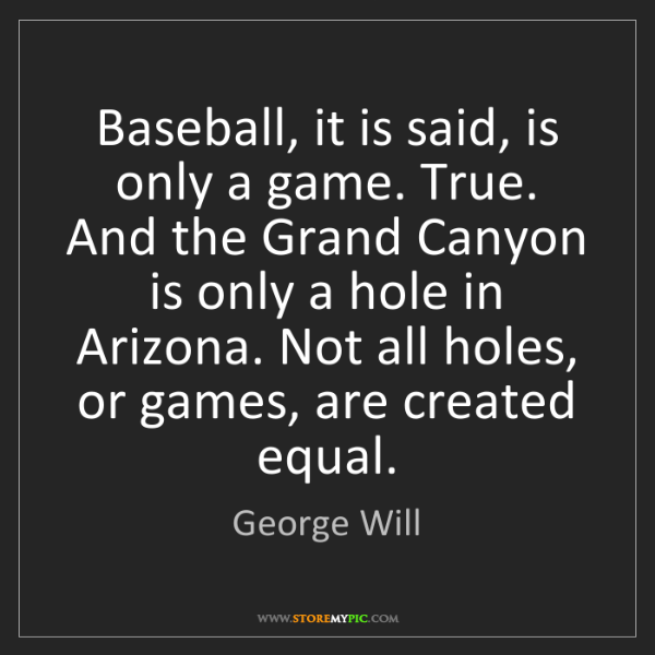 George Will: Baseball, it is said, is only a game. True. And the Grand...