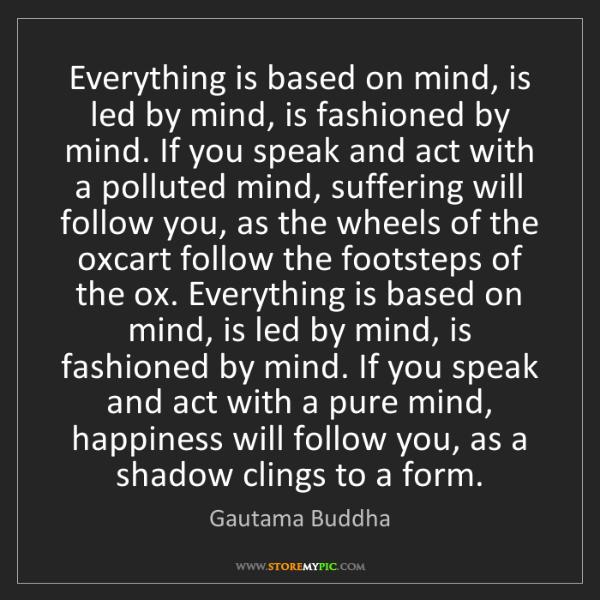 Gautama Buddha: Everything is based on mind, is led by mind, is fashioned...
