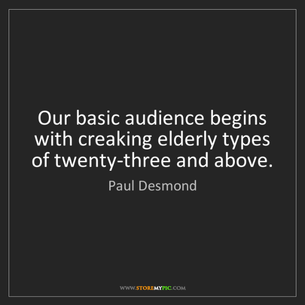 Paul Desmond: Our basic audience begins with creaking elderly types...
