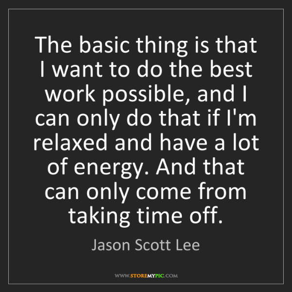 Jason Scott Lee: The basic thing is that I want to do the best work possible,...