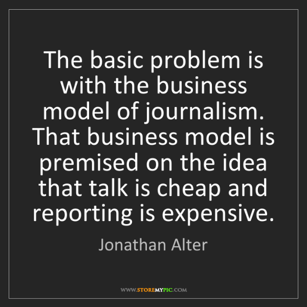 Jonathan Alter: The basic problem is with the business model of journalism....