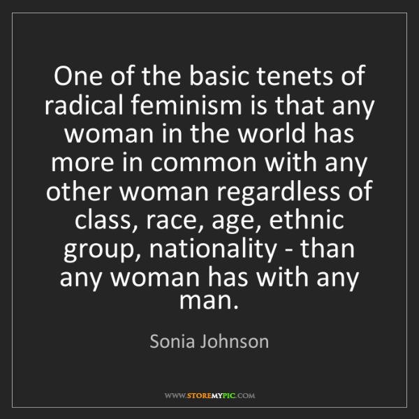 Sonia Johnson: One of the basic tenets of radical feminism is that any...