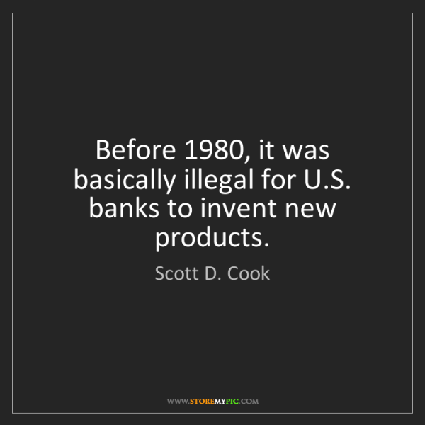 Scott D. Cook: Before 1980, it was basically illegal for U.S. banks...