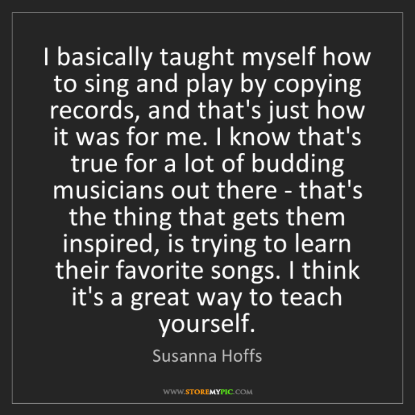 Susanna Hoffs: I basically taught myself how to sing and play by copying...