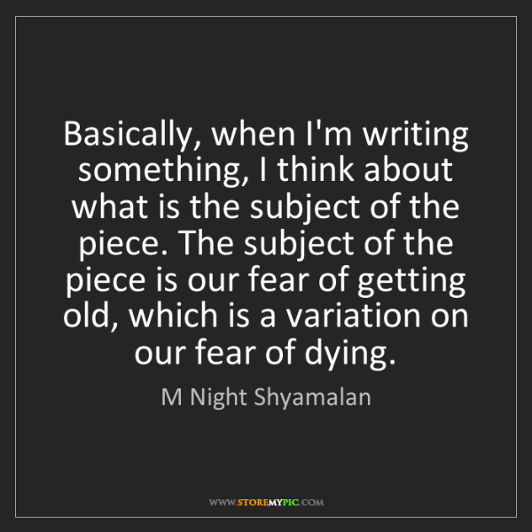 M Night Shyamalan: Basically, when I'm writing something, I think about...