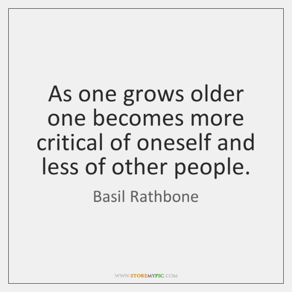 As one grows older one becomes more critical of oneself and less ...