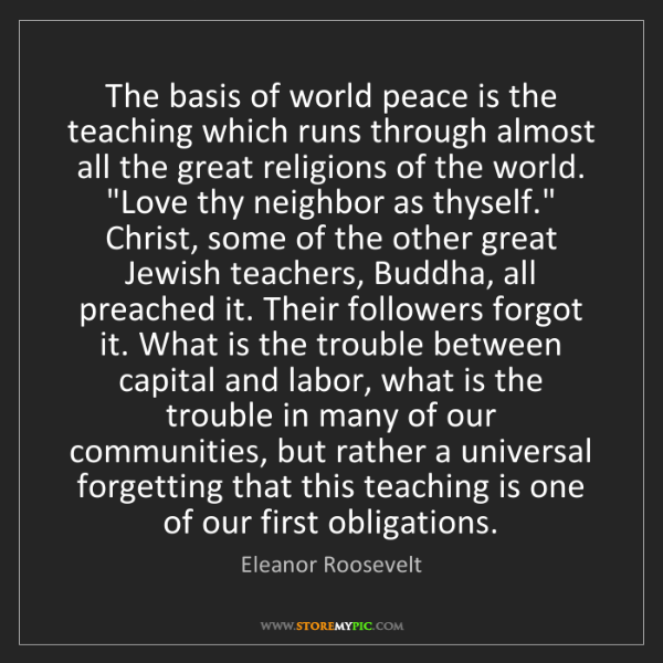 Eleanor Roosevelt: The basis of world peace is the teaching which runs through...