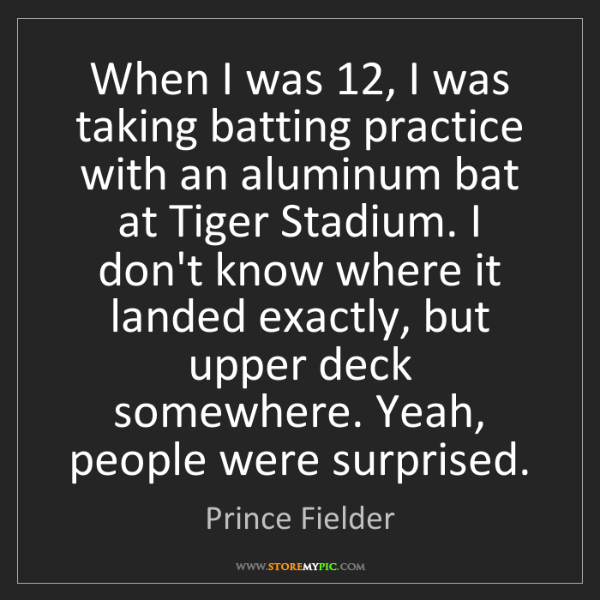 Prince Fielder: When I was 12, I was taking batting practice with an...