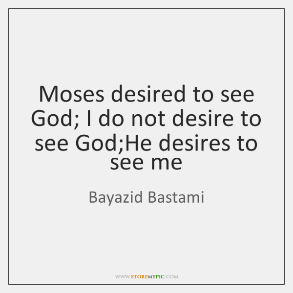 Moses desired to see God; I do not desire to see God;...