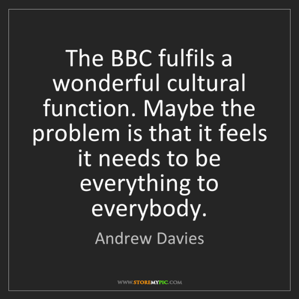 Andrew Davies: The BBC fulfils a wonderful cultural function. Maybe...