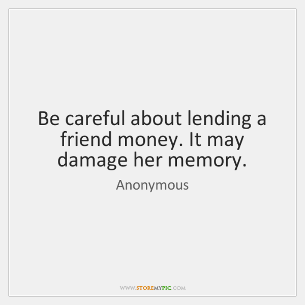 Be careful about lending a friend money. It may damage her memory.