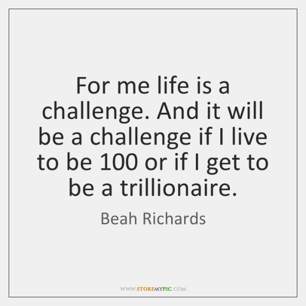 For me life is a challenge. And it will be a challenge ...