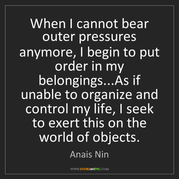 Anais Nin: When I cannot bear outer pressures anymore, I begin to...