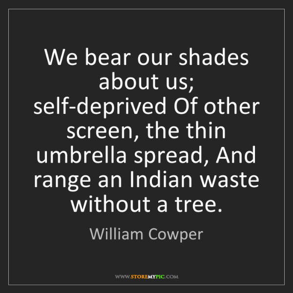 William Cowper: We bear our shades about us; self-deprived Of other screen,...