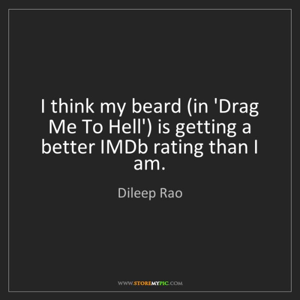 Dileep Rao: I think my beard (in 'Drag Me To Hell') is getting a...