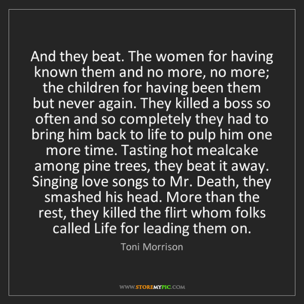 Toni Morrison: And they beat. The women for having known them and no...