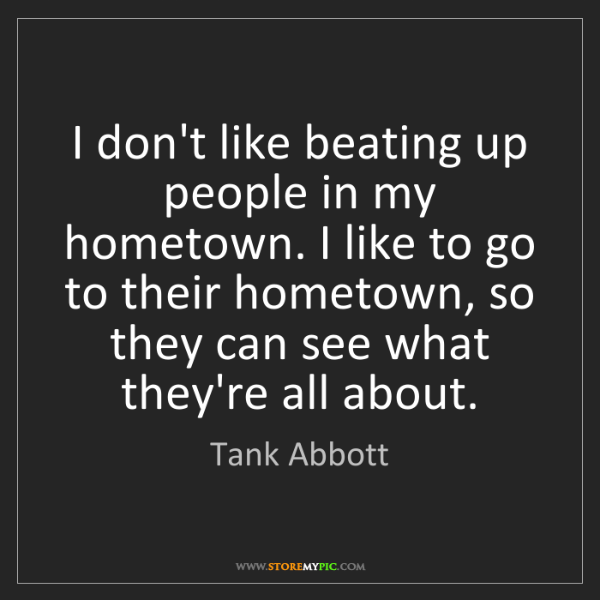 Tank Abbott: I don't like beating up people in my hometown. I like...