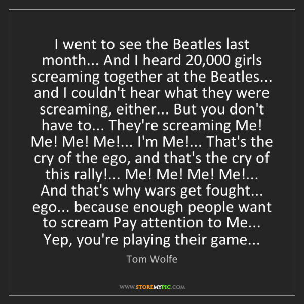 Tom Wolfe: I went to see the Beatles last month... And I heard 20,000...