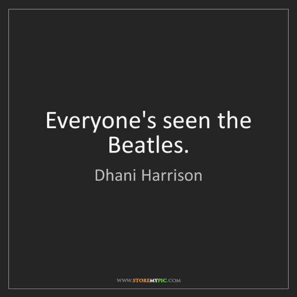 Dhani Harrison: Everyone's seen the Beatles.