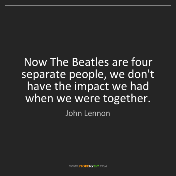 John Lennon: Now The Beatles are four separate people, we don't have...